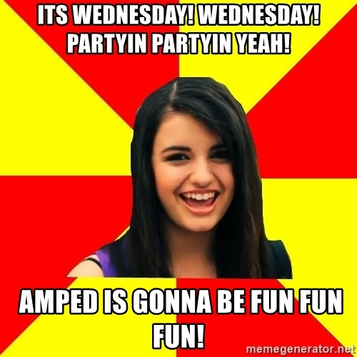 Rebecca Black Meme - Its wednesday! wednesday!Partyin partyin yeah!   amped is gonna be fun fun fun!