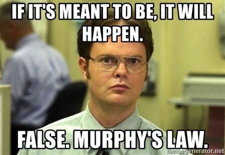 Dwight Schrute - If it's meant to be, it will happen. false. Murphy's law.