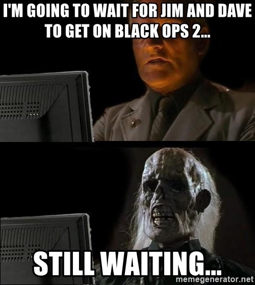 Waiting For - i'M GOING TO WAIT FOR jIM AND dAVE TO GET ON bLACK oPS 2... STILL WAITING...