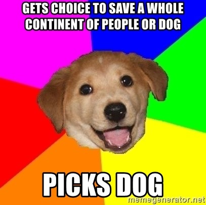 Advice Dog - Gets choice to save a whole continent of people or dog picks dog
