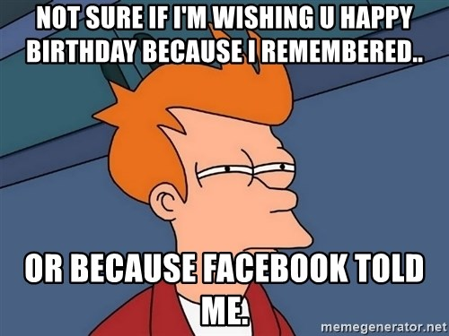 Futurama Fry - not sure if i'm wishing u happy birthday because i remembered.. or because facebook told me.
