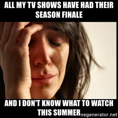 First World Problems - All my tv shows have had their season finale and i don't know what to watch this summer