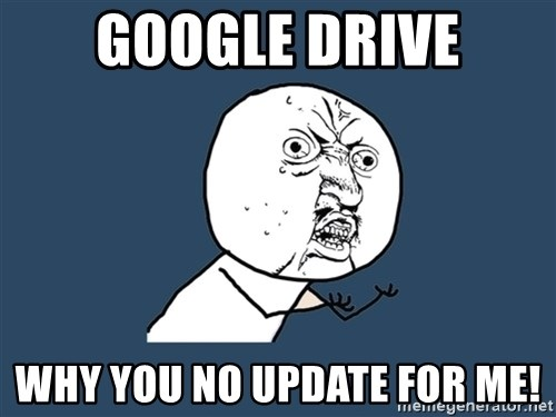Y U No - Google Drive Why you no update for me!