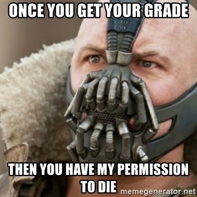 Bane - once you get your grade then you have my permission to die