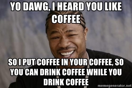 xzibit-yo-dawg - Yo Dawg, I heard you like coffee So I put Coffee in your coffee, so you can drink coffee while you drink coffee