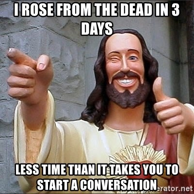 jesus says - I rose from the dead in 3 days Less time than it takes you to start a conversation