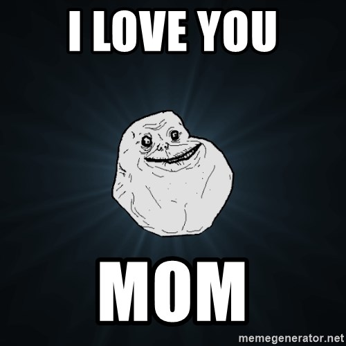 Forever Alone - i love you mom