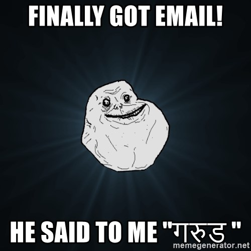 Forever Alone - finally got email! he said to me ''गरुड ''