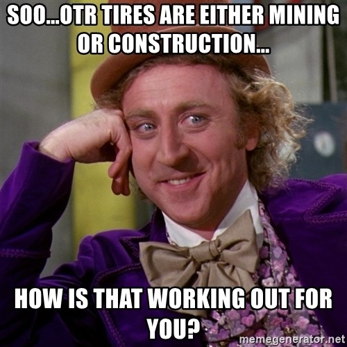 Willy Wonka - Soo...OTR tires are either mining or construction... How is that working out for you?