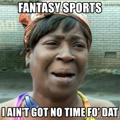 Ain't Nobody got time fo that - FAnTASY SPORTS I ain't got No time Fo' dat