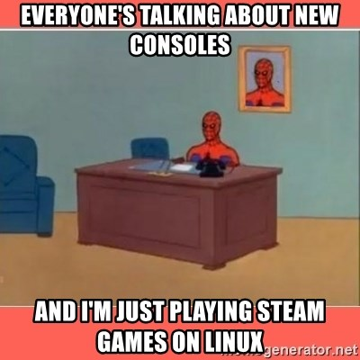 Masturbating Spider-Man - everyone's talking about new consoles and I'm just playing steam games on LInux