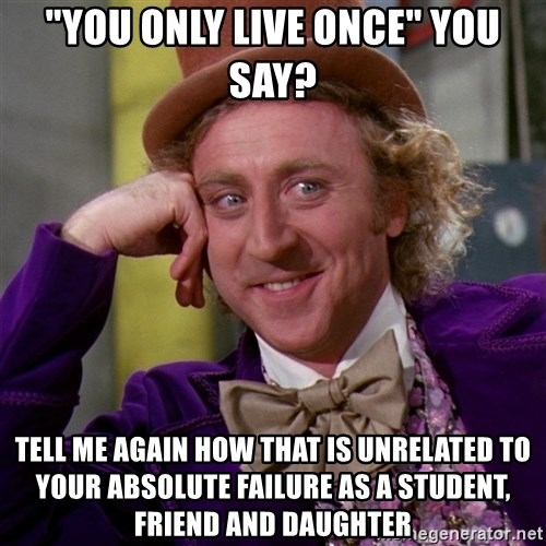 """Willy Wonka - """"YOU ONLY LIVE ONCE"""" YOU SAY? TELL ME AGAIN HOW THAT IS UNRELATED TO YOUR ABSOLUTE FAILURE AS A STUDENT, FRIEND AND DAUGHTER"""