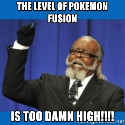 Too damn high - the level of pokemon fusion is too damn high!!!!