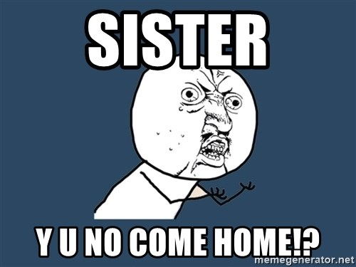 Y U No - sister y u no come home!?