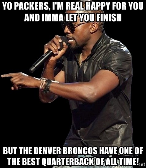 Kanye West - Yo packers, I'm real happy for you and Imma let you finish But the Denver broncos have one of the best Quarterback of all time!