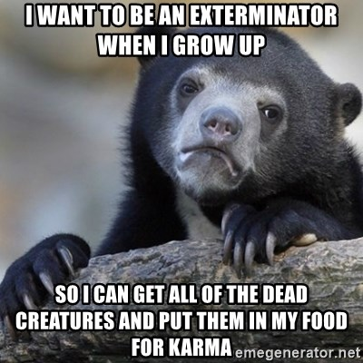 Confession Bear - I want to be an exterminator when I grow up So I can get all of the dead creatures and put them in my food for karma