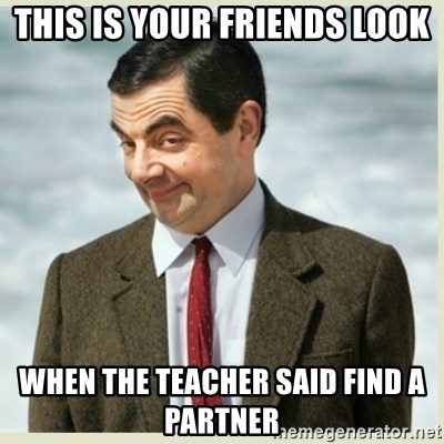 MR bean - THIS IS YOUR FRIENDS LOOK WHEN THE TEACHER SAID FIND A PARTNER