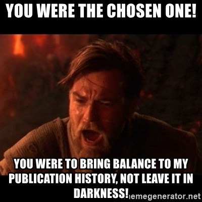 You were the chosen one  - You were the chosen one!  You were to bring balance to my Publication history, not leave it in darkness!
