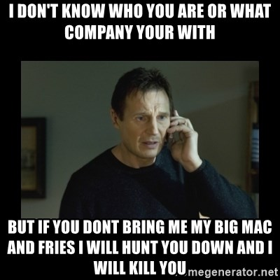 I will find you and kill you - I DON'T KNOW WHO YOU ARE OR WHAT COMPANY YOUR WITH BUT IF YOU DONT BRING ME MY BIG MAC AND FRIES I WILL HUNT YOU DOWN AND I WILL KILL YOU