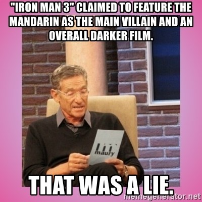 "MAURY PV - ""Iron Man 3"" claimed to feature the mandarin as the main villain and an overall darker Film. That was a lie."