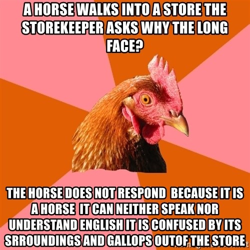 Anti Joke Chicken - a horse walks into a store the storekeeper asks why the long face? The horse does not respond  because it is a horse  it can neither speak nor understand english it is confused by its srroundings and gallops outof the store
