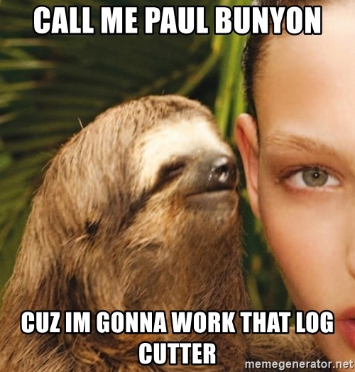 The Rape Sloth - call me paul bunyon cuz im gonna work that log cutter