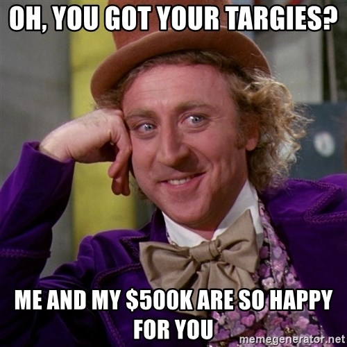 Willy Wonka - oh, you got your targies? me and my $500k are so happy for you