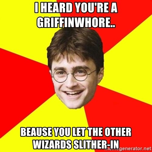 cheeky harry potter - I HEARD YOU'RE A GRIFFINWHORE.. BEAUSE YOU LET THE OTHER WIZARDS SLITHER-IN