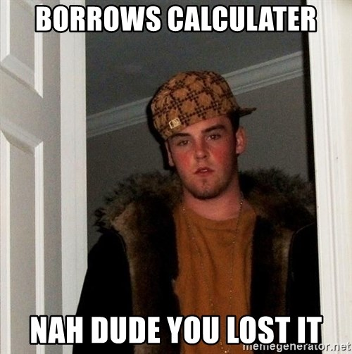 Scumbag Steve - BORROWS CALCULATER NAH DUDE YOU LOST IT