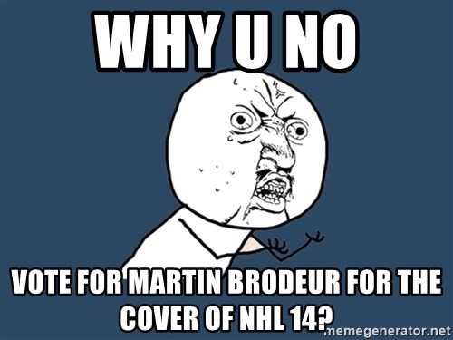 Y U No - WHY U NO  VOTE FOR MARTIN BRODEUR FOR THE COVER OF NHL 14?