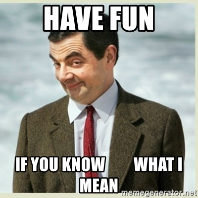 MR bean - have fun if you know         what i mean