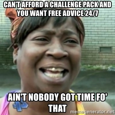 Ain't nobody got time fo dat so - Can't afford a challenge pack and you want free advice 24/7 Ain't nobody got time fo' that