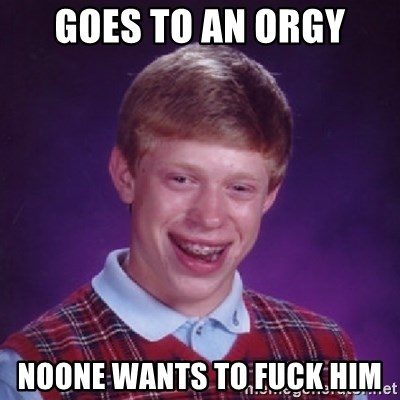 Bad Luck Brian - Goes to an orgy NOONE WANTS TO FUCK HIM