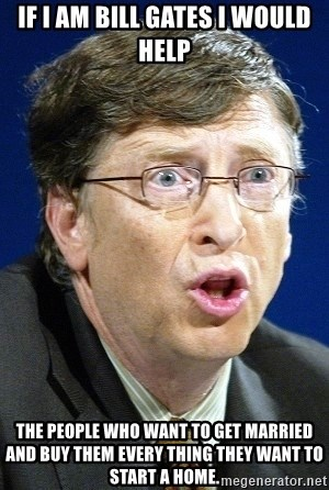 No U Bill Gates - if i am bill gates i would help  the people who want to get married and buy them every thing they want to start a home.