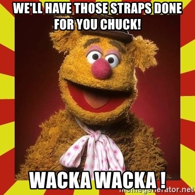 Fozzie Wocka Wocka - WE'LL HAVE THOSE STRAPS DONE FOR YOU CHUCK! WACKA WACKA !