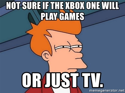 Futurama Fry - Not sure if the xbox one will play games or just tv.