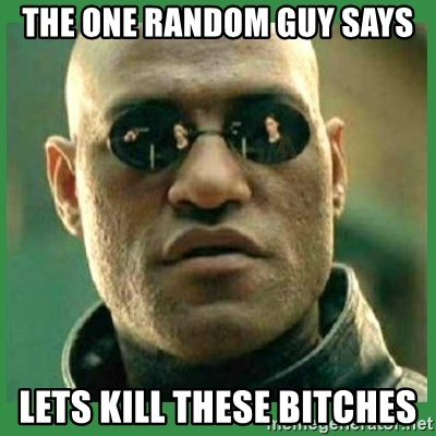 Matrix Morpheus - THE ONE RANDOM GUY SAYS LETS KILL THESE BITCHES