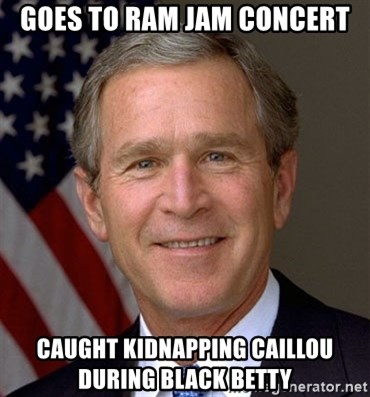 George Bush - Goes to ram jam coNcert Caught kidnapping caillou during black Betty