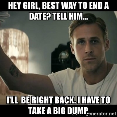 ryan gosling hey girl - Hey girl, Best way to end a date? Tell him... I'll  be right back. I have to take a big dump.