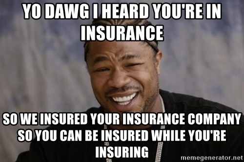 xzibit-yo-dawg - Yo DAWG I HEARD YOU'RE IN INSURANCE SO WE INSURED YOUR INSURANCE COMPANY SO YOU CAN BE INSURED WHILE YOU'RE INSURING