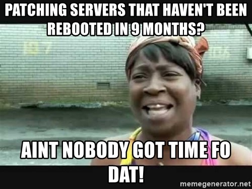 Sweet brown - Patching servers that haven't been rebooted in 9 months? aint nobody got time fo dat!