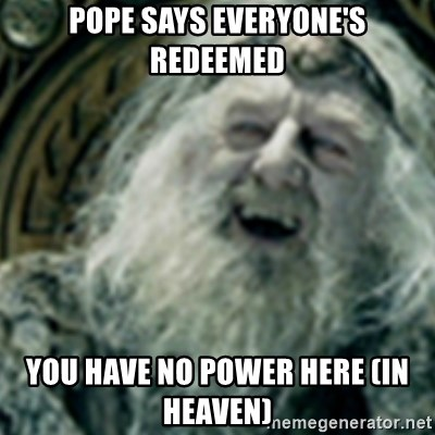 you have no power here - Pope says everyone's redeemed You have no power Here (In heaven)