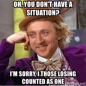 Willy Wonka - Oh, you don't have a situation? I'm sorry, I those losing counted as one