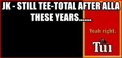 tui ad - JK - STILL TEE-TOTAL AFTER ALLA THESE YEARS.......