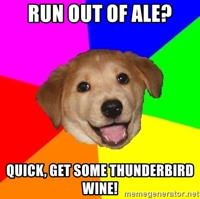 Advice Dog - Run out of ale? Quick, get some thunderbird wine!