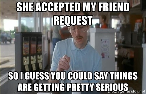 Things are getting pretty Serious (Napoleon Dynamite) - ShE accEPtEd my friend request So I guess you could say things are gEtting pretty serious