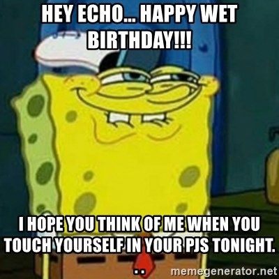 Spongebob Squarepants  - Hey Echo... HAPPY WET BIRTHDAY!!! I hope yOU think of me when you touch yourself in your PJs tonight. . .