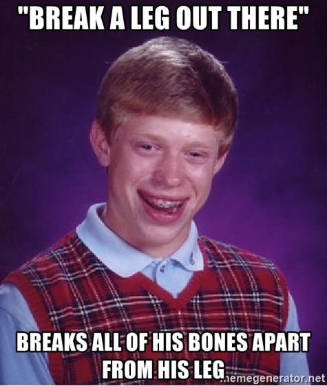 """Bad Luck Brian - """"break a leg out there"""" breaks all of his bones apart from his leg"""