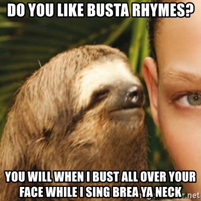 Whispering sloth - Do you like busta RHYMES? You will when i bust all over your face while i sing brea ya neck