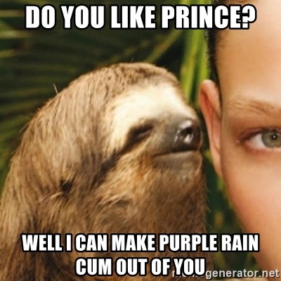 Whispering sloth - do you like Prince? Well i can make purple rain cum out of you